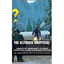 The Ultimate Unofficial World of Warcraft Classic Strategy Guide Expanded Edition: 300+ Unauthorized Pages of Strategy & Secrets