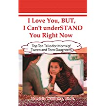 I Love You, BUT, I  Can't underSTAND You Right Now: Top Ten Talks for Moms with Tween and Teen Daughters...Dealing with Raising a Teen Girl
