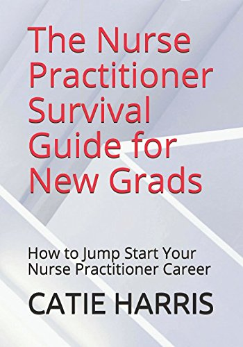 The Nurse Practitioner Survival Guide for New Grads: How to Jump Start Your Nurse Practitioner Career