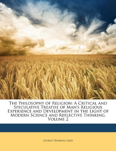 The Philosophy of Religion: A Critical and Speculative Treatise of Man's Religious Experience and Development in the Light of Modern Science and Reflective Thinking, Volume 2 pdf