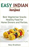 Easy Indian Recipes: Healthy Food for Home Dinners and Parties, Best Vegeterian Snacks, Asian Party Food Ideas, Delicious Appetizers for Children and Adults (Easy Recipes)