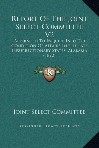 Report Of The Joint Select Committee V2: Appointed To Inquire Into The Condition Of Affairs In The Late Insurrectionary States, Alabama (1872) PDF
