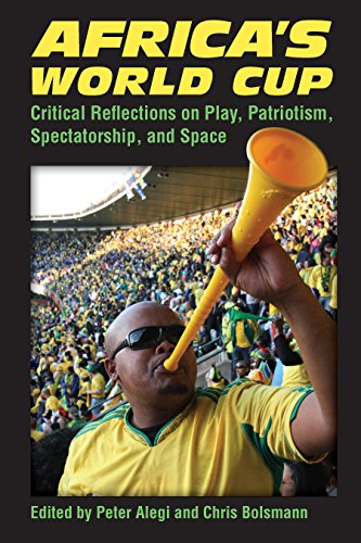 (Africa's World Cup: Critical Reflections on Play, Patriotism, Spectatorship, and Space)