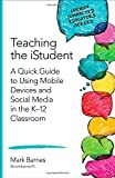 Teaching the iStudent: A Quick Guide to Using Mobile Devices and Social Media in the K-12 Classroom (Corwin Connected Educators Series)