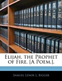 Elijah, the Prophet of Fire [A Poem ], Samuel Lenox L. Bigger, 1145385125