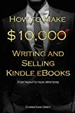 How to Make $10,000 Writing and Selling Kindle eBooks: For Non-Fiction Writers: A detailed step-by-step guide for helping writers become best selling authors