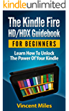 Kindle Fire Guide: Learn How To Unlock The Power Of Your Kindle (Kindle HD Guide, Kindle Fire Guidebook, Kindle Fire HD tablet, kindle fire HD tips, kindle fire hdx tips, Book 1)