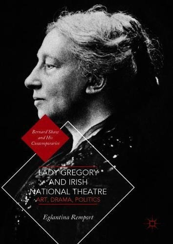 Lady Gregory and Irish National Theatre: Art, Drama, Politics (Bernard Shaw and His Contemporaries)