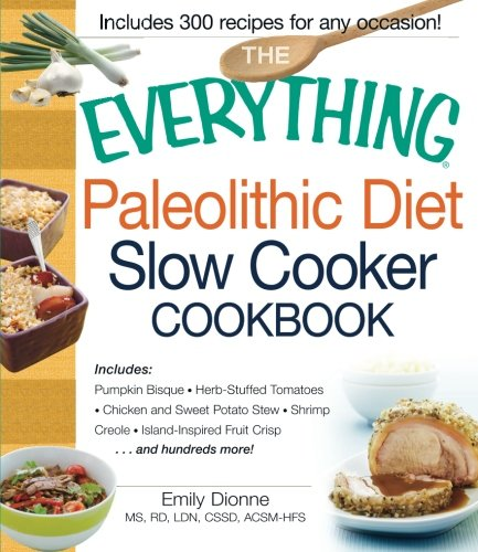 The Everything Paleolithic Diet Slow Cooker Cookbook: Includes Pumpkin Bisque, Herb-Stuffed Tomatoes, Chicken and Sweet Potato Stew, Shrimp Creole, Island-Inspired Fruit Crisp and hundreds (Tomato Bisque Ingredients)