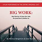 Big Work: Real Stories of How Our Jobs Do (and Don't) Define Us | Melissa Bergstrom,Kate Marple