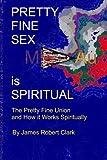 Pretty Fine Sex is Spiritual: The  Pretty Fine Sexual Union...  How it all Works Spiritually
