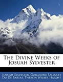 The Divine Weeks of Josuah Sylvester, Josuah Sylvester and Guillaume Salluste Du De Bartas, 1144489806