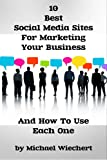 10 Best Social Media Sites For Marketing Your Business And How To Use Each One (A Quick Start Guide For Small Business Owners & Entrepeneurs)