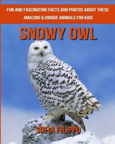 Download Snowy Owl: Fun and Fascinating Facts and Photos about These Amazing & Unique Animals for Kids ebook