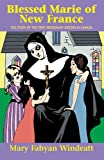 Blessed Marie Of New France: The Story of the First Missionary Sisters in Canada (Saints Lives)