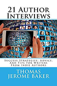 21 Author Interviews: Success Strategies, Advice, And Tips For Writers From Indie Authors by [Baker, Thomas Jerome]