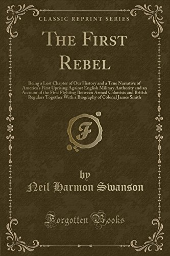 The First Rebel: Being a Lost Chapter of Our History and a True Narrative of America's First Uprising Against English Military Authority and an ... Regulars Together With a Biography of Colon