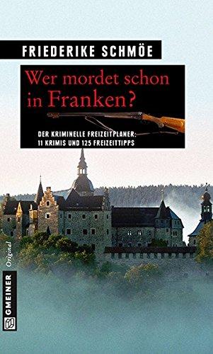 Wer mordet schon in Franken?: 11 Krimis und 125 Freizeittipps (Kriminelle Freizeitführer im GMEINER-Verlag)