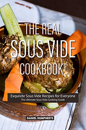 The Real Sous Vide Cookbook!: Exquisite Sous Vide Recipes for Everyone - The Ultimate Sous Vide Cooking Guide by Daniel Humphreys