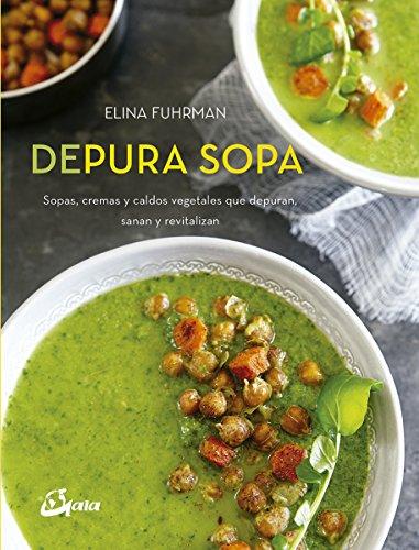 Depura sopa. Sopas, cremas y caldos vegetales que depuran, sanan y revitalizan