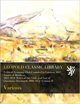 Book Political Economy Club, Founded in London, 1821. Names of Members 1821-1872: Rules of the Club: and List of Questions Discussed, 1860-1872: Volume II