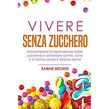 Vivere senza zucchero: Interrompere la dipendenza dallo zucchero e diventare sottile, sano e in forma senza il veleno dolce (Italian Edition)