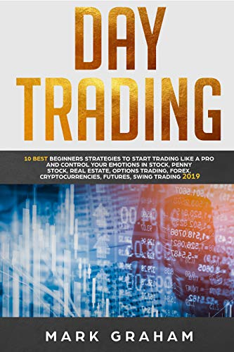 Day Trading: 10 Best Beginners Strategies to Start Trading Like A Pro and Control Your Emotions in Stock,Penny Stock, Real Estate,Options Trading, Forex, Cryptocurrencies,Futures,Swing Trading 2019 (Best Way To Mine Cryptocurrency)