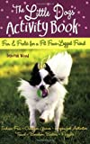 The Little Dogs' Activity Book: Fun and Frolic for a Fit Four-Legged Friend