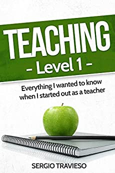Teaching - Level 1: Everything I wanted to know when I started out as a teacher.