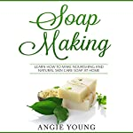 Soap Making: Learn How to Make Nourishing and Natural Skin Care Soap at Home   Angie Young