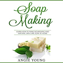Soap Making: Learn How to Make Nourishing and Natural Skin Care Soap at Home Audiobook by Angie Young Narrated by Fred Theodore Fadick III