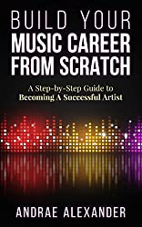 Build Your Music Career From Scratch: A Step-By-Step Guide to Becoming A Successful Artist (Creating Music Success With Andrae Alexander) (English Edition)