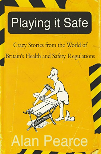 [F.R.E.E] Playing It Safe: Crazy Stories from the World of Britain's Health and Safety Regulations [W.O.R.D]