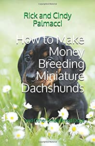 How to Make Money Breeding Miniature Dachshunds: and Other Small Breed Dogs