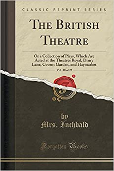 Book The British Theatre, Vol. 18 of 25: Or a Collection of Plays, Which Are Acted at the Theatres Royal, Drury Lane, Covent Garden, and Haymarket (Classic Reprint)