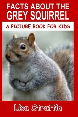 Facts About The Grey Squirrel (A Picture Book For Kids) (Volume 63)