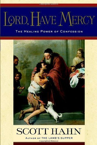 Lord, Have Mercy: The Healing Power of Confession by Scott Hahn (Mar 18 2003)