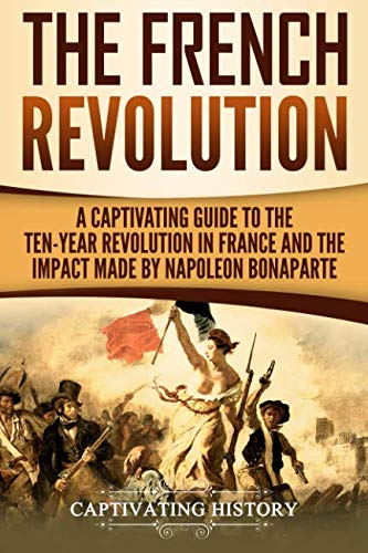 The French Revolution: A Captivating Guide to the Ten-Year Revolution in France and the Impact Made by Napoleon Bonaparte (History French Revolution)