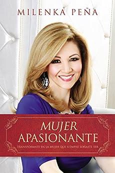 Mujer Apasionante: Transfórmate en la mujer que siempre soñaste ser (Spanish Edition) by [Pena, Milenka]