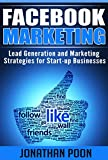 Facebook Marketing: Lead Generation and Marketing Strategies for Start-up Businesses (Facebook Marketing, Lead Generation, Online Marketing, Start-up Marketing 1)