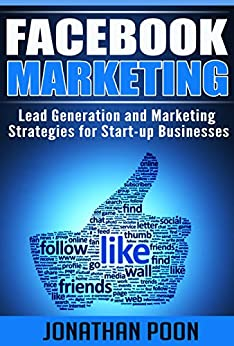 Facebook Marketing: Lead Generation and Marketing Strategies for Start-up Businesses (Facebook Marketing, Lead Generation, Online Marketing, Start-up Marketing) by [Poon, Jonathan]