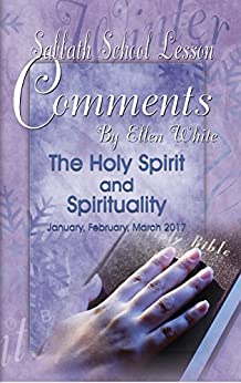 Sabbath School Lesson Comments By Ellen G. White - 1st Quarter 2017: The Holy Spirit and Spirituality (January, February, March 2017 Book 34) by [Comments, EGW]