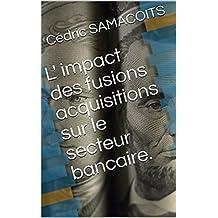L' impact des fusions acquisitions sur le secteur bancaire. (French Edition)