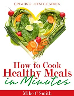 How to Cook Healthy Meals in Minutes (creatinglifestyle series Book 7) by [Smith, Mike C]