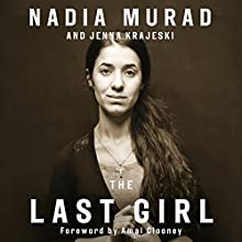The Last Girl: My Story of Captivity and My Fight Against the Islamic State Audiobook by Nadia Murad, Jenna Krajeski, Amal Clooney - foreword Narrated by Ilyana Kadushin