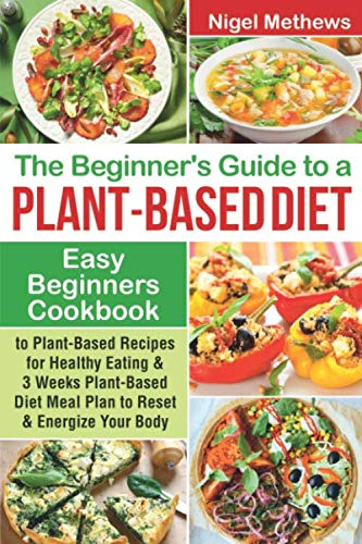 The Beginners Guide to a Plant-based Diet: Easy Beginners Cookbook with Plant-Based Recipes for Healthy Eating & a 3-Week Plant-Based Diet Meal Plan to Reset & Energize Your Body