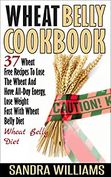 Wheat Belly Cookbook: 37 Wheat Free Recipes To Lose The Wheat And Have All-Day Energy, Lose Weight Fast With Wheat Belly Diet (Wheat Belly Cookbook, Gluten ... Lose Weight Grain Free Books Book 2) by [Williams, Sandra]