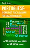 PORTUGUESE: IDIOMS FAST TRACK LEARNING FOR ENGLISH SPEAKERS: The 100 most used English idioms with 600 phrase examples.