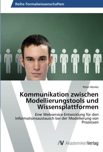 Kommunikation zwischen Modellierungstools und Wissensplattformen: Eine Webservice-Entwicklung für den Informationsaustausch bei der Modellierung von Prozessen (German Edition) pdf epub