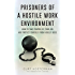 Prisoners Of A Hostile Work Environment: How To Take Control Of Your Job And Protect Yourself From A Bully Boss